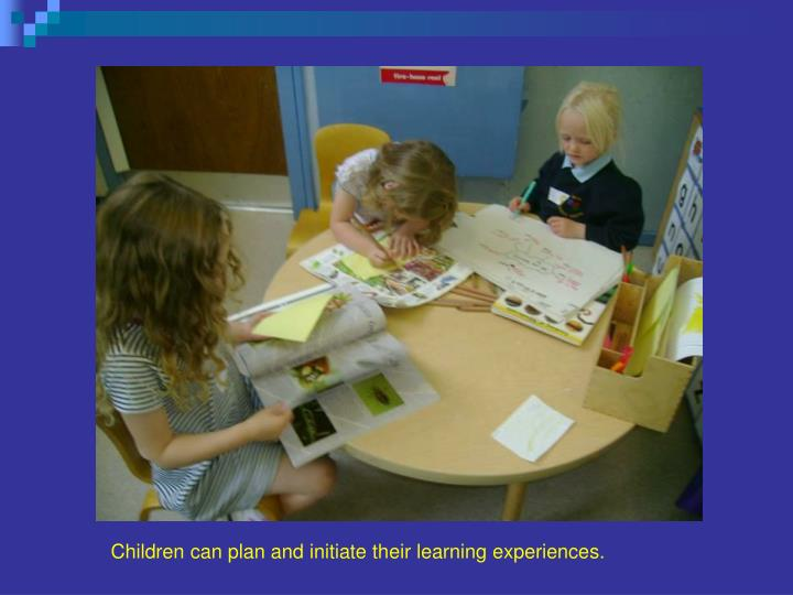 Children can plan and initiate their learning experiences.