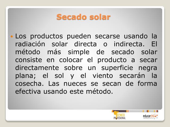 Los productos pueden secarse usando la radiación solar directa o indirecta. El método más simple de secado solar consiste en colocar el producto a secar directamente sobre un superficie negra plana; el sol y el viento secarán la cosecha. Las nueces se secan de forma efectiva usando este método.