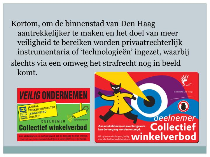 Kortom, om de binnenstad van Den Haag aantrekkelijker te maken en het doel van meer veiligheid te bereiken worden privaatrechterlijk instrumentaria of 'technologieën' ingezet, waarbij