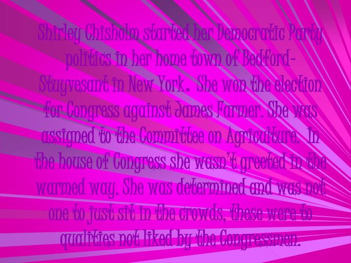 Shirley Chisholm started her Democratic Party politics in her home town of Bedford- Stuyvesant in New York