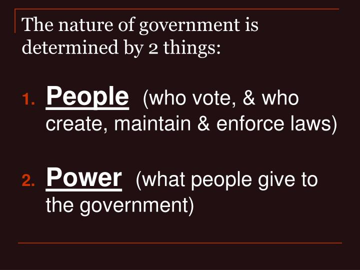 The nature of government is determined by 2 things: