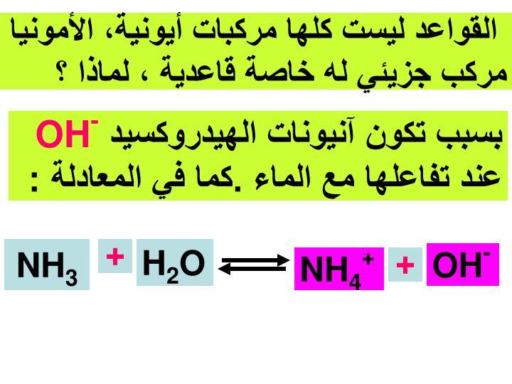 القواعد ليست كلها مركبات أيونية، الأمونيا مركب جزيئي له خاصة قاعدية ، لماذا ؟