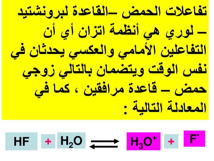 تفاعلات الحمض –القاعدة لبرونشتيد – لوري هي أنظمة اتزان أي أن التفاعلين الأمامي والعكسي يحدثان في نفس الوقت ويتضمان بالتالي زوجي حمض – قاعدة مرافقين ، كما في المعادلة التالية :