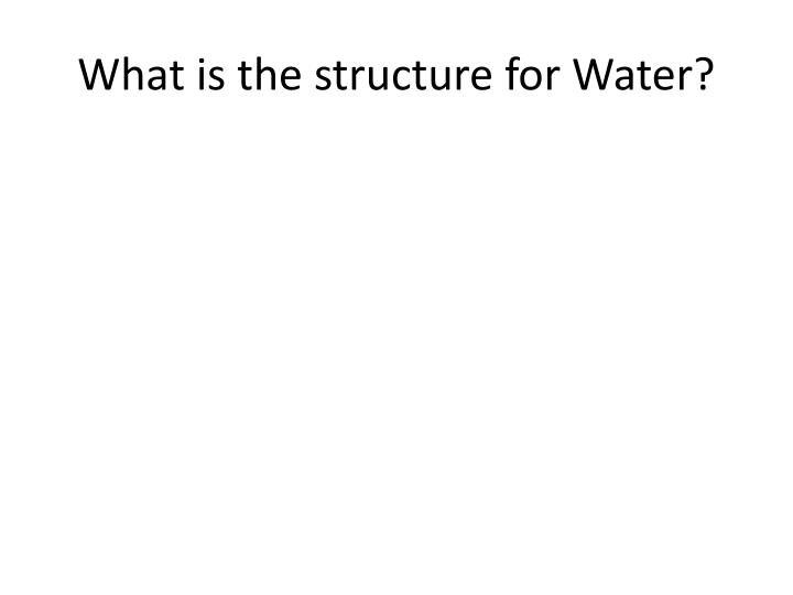 What is the structure for Water?