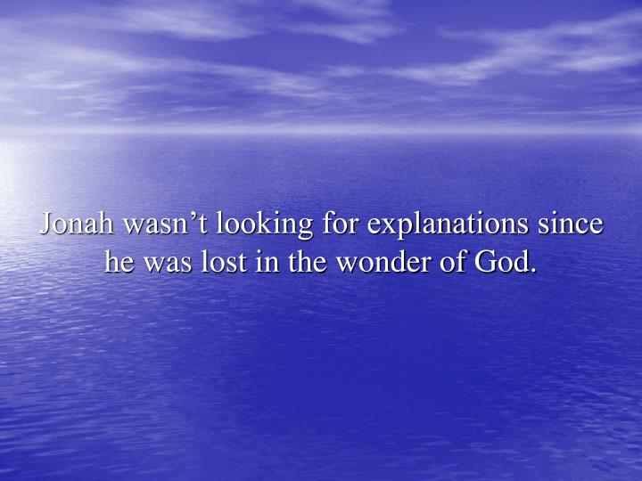 Jonah wasn't looking for explanations since he was lost in the wonder of God.