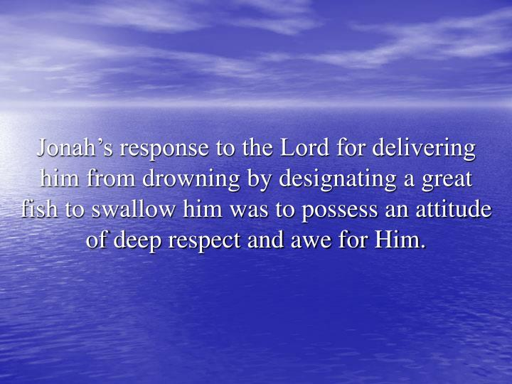 Jonah's response to the Lord for delivering him from drowning by designating a great fish to swallow him was to possess an attitude of deep respect and awe for Him.