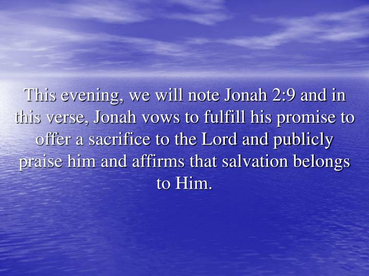This evening, we will note Jonah 2:9 and in this verse, Jonah vows to fulfill his promise to offer a sacrifice to the Lord and publicly praise him and affirms that salvation belongs to Him.