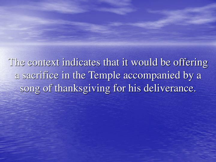 The context indicates that it would be offering a sacrifice in the Temple accompanied by a song of thanksgiving for his deliverance.