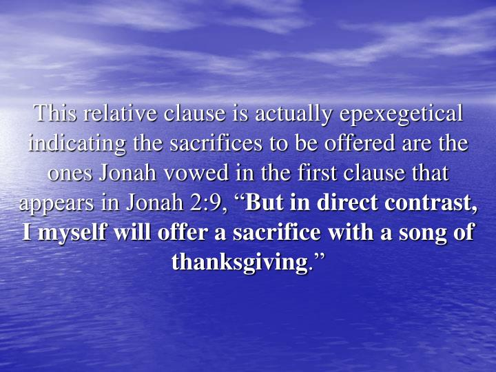 """This relative clause is actually epexegetical indicating the sacrifices to be offered are the ones Jonah vowed in the first clause that appears in Jonah 2:9, """""""