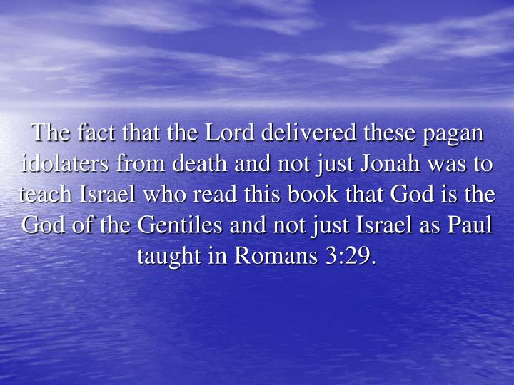 The fact that the Lord delivered these pagan idolaters from death and not just Jonah was to teach Israel who read this book that God is the God of the Gentiles and not just Israel as Paul taught in Romans 3:29.