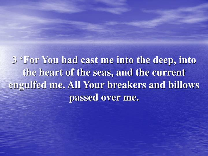 3 'For You had cast me into the deep, into the heart of the seas, and the current engulfed me. All Your breakers and billows passed over me.