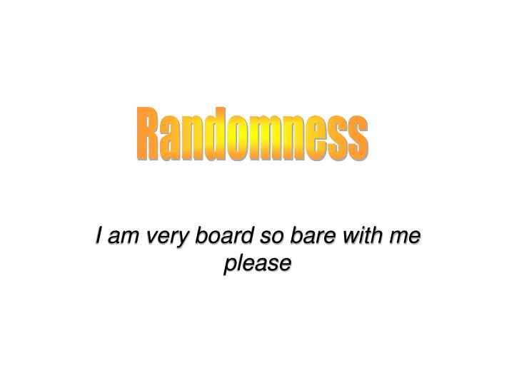 I am very board so bare with me please