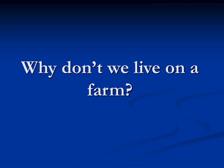 Why don t we live on a farm