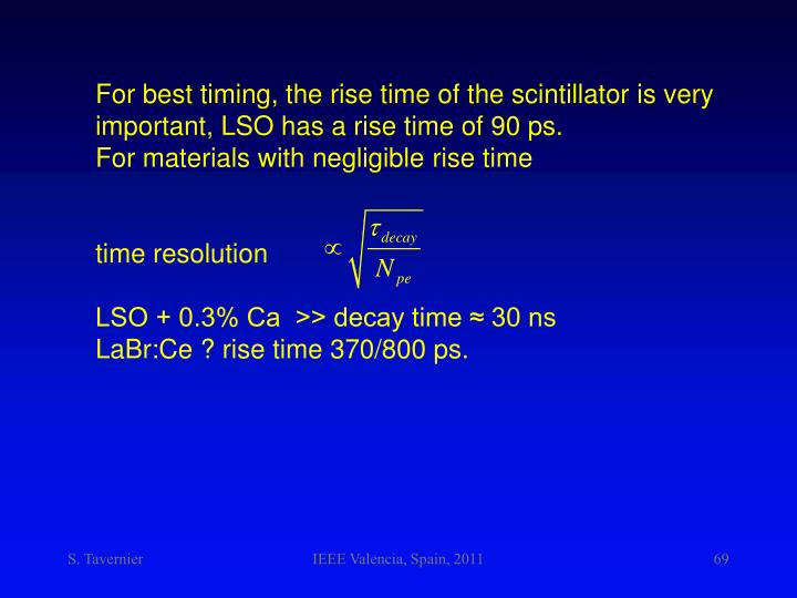 For best timing, the rise time of the scintillator is very important, LSO has a rise time of 90 ps.