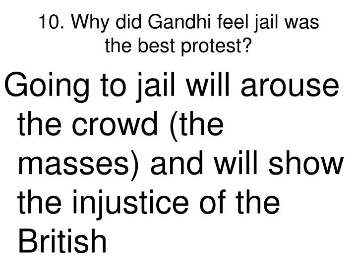 10. Why did Gandhi feel jail was the best protest?