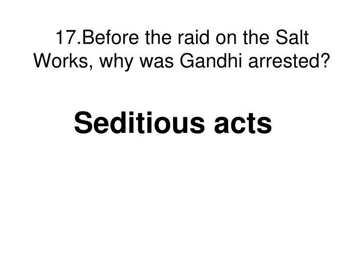 17.Before the raid on the Salt Works, why was Gandhi arrested?