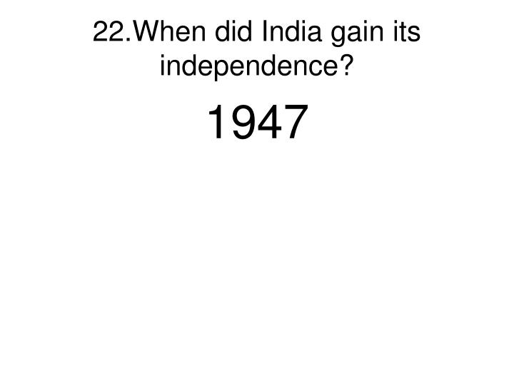 22.When did India gain its independence?