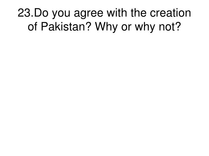 23.Do you agree with the creation of Pakistan? Why or why not?
