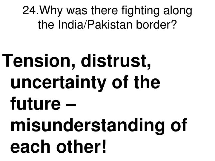 24.Why was there fighting along the India/Pakistan border?