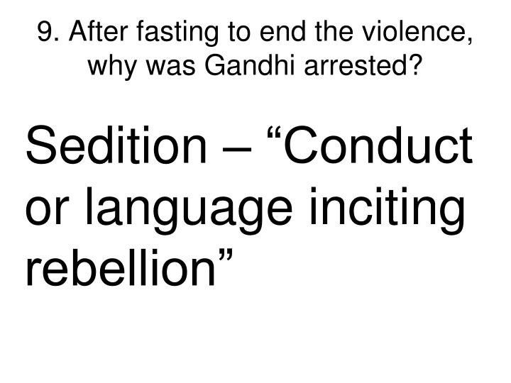 9. After fasting to end the violence, why was Gandhi arrested?