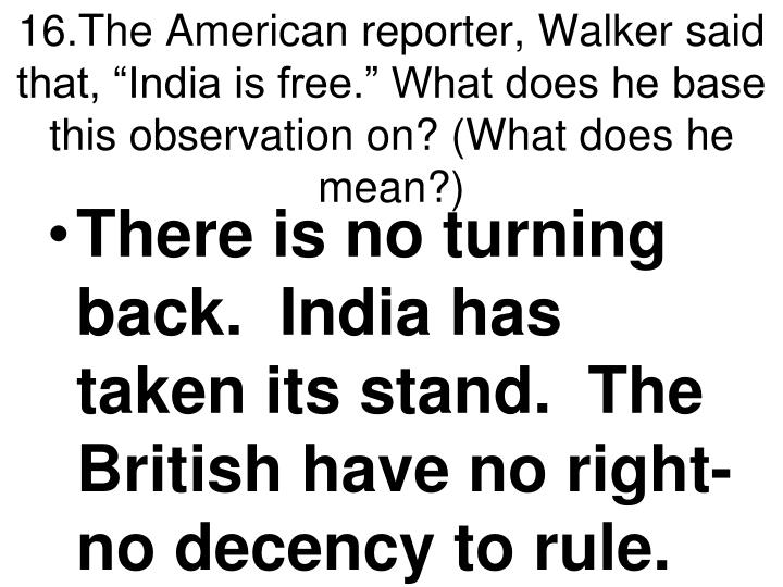 """16.The American reporter, Walker said that, """"India is free."""" What does he base this observation on? (What does he mean?)"""