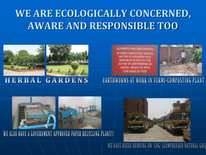 WE ARE ECOLOGICALLY CONCERNED, AWARE AND RESPONSIBLE TOO