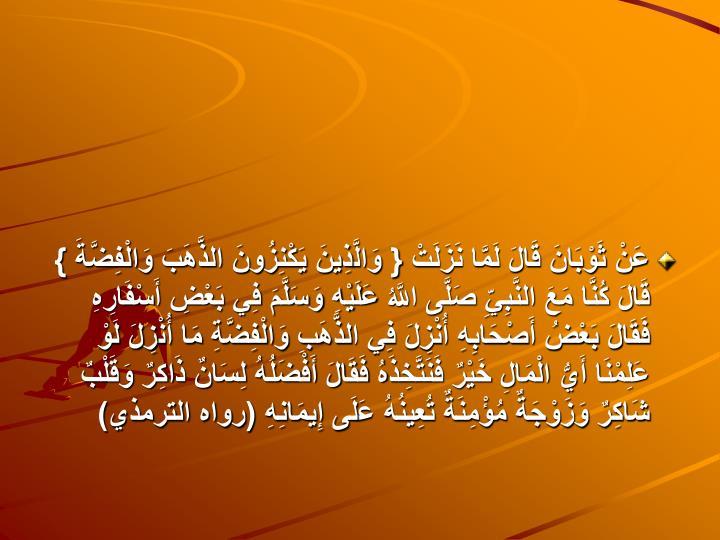 عَنْ ثَوْبَانَ قَالَ لَمَّا نَزَلَتْ { وَالَّذِينَ يَكْنِزُونَ الذَّهَبَ وَالْفِضَّةَ } قَالَ كُنَّا مَعَ النَّبِيِّ صَلَّى اللَّهُ عَلَيْهِ وَسَلَّمَ فِي بَعْضِ أَسْفَارِهِ فَقَالَ بَعْضُ أَصْحَابِهِ أُنْزِلَ فِي الذَّهَبِ وَالْفِضَّةِ مَا أُنْزِلَ لَوْ عَلِمْنَا أَيُّ الْمَالِ خَيْرٌ فَنَتَّخِذَهُ فَقَالَ أَفْضَلُهُ لِسَانٌ ذَاكِرٌ وَقَلْبٌ شَاكِرٌ وَزَوْجَةٌ مُؤْمِنَةٌ تُعِينُهُ عَلَى إِيمَانِهِ (رواه الترمذي)
