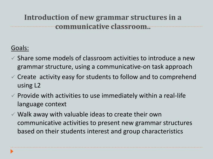 Introduction of new grammar structures in a communicative classroom.