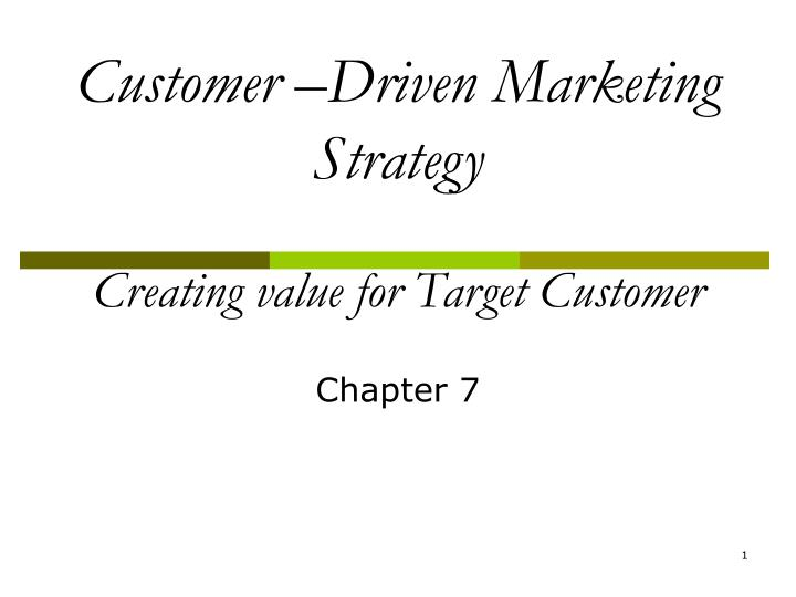 customer driven marketing strategy creating value for Chapter 7 customer-driven marketing strategy: creating value for target customers 1) when a company identifies the parts of the market it can serve best and most profitably, it is practicing _____.
