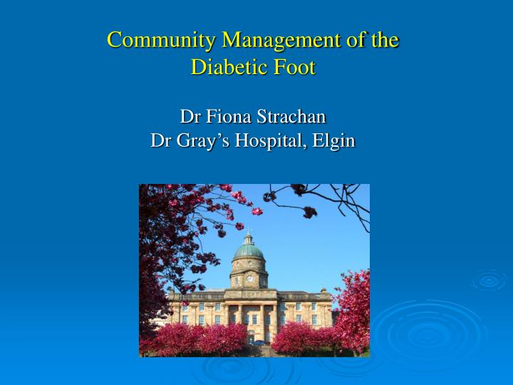community management of the diabetic foot dr fiona strachan dr gray s hospital elgin n.