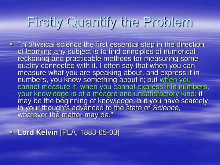 Firstly quantify the problem