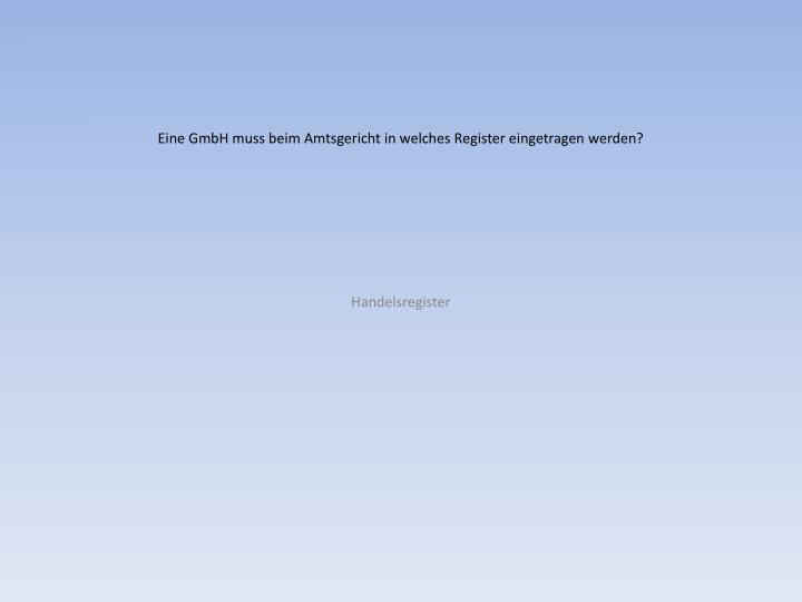 Eine GmbH muss beim Amtsgericht in welches Register eingetragen werden?