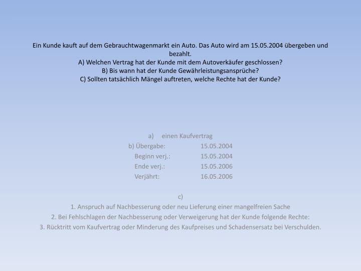 Ein Kunde kauft auf dem Gebrauchtwagenmarkt ein Auto. Das Auto wird am 15.05.2004 übergeben und bezahlt.