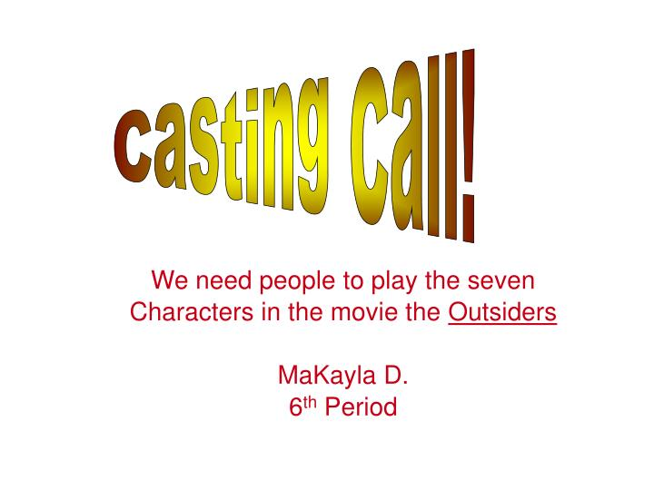 we need people to play the seven characters in the movie the outsiders makayla d 6 th period n.