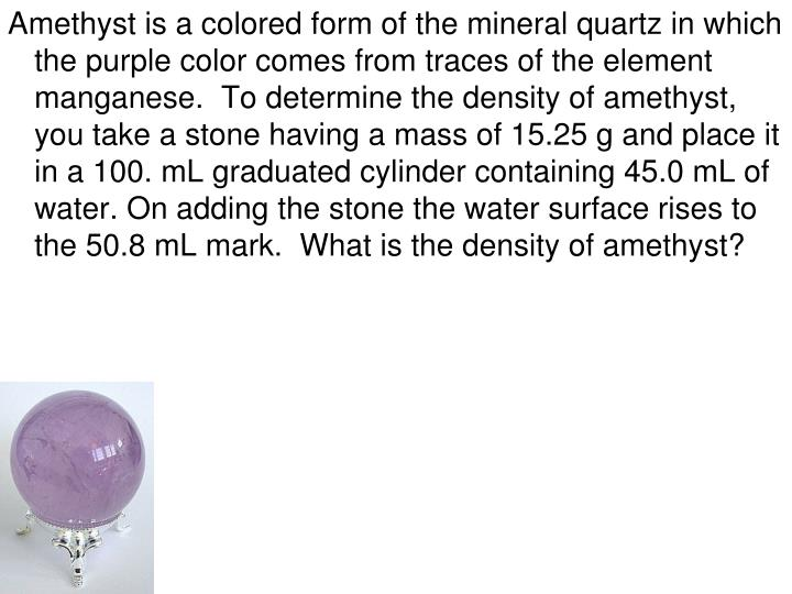 Amethyst is a colored form of the mineral quartz in which the purple color comes from traces of the element manganese.  To determine the density of amethyst, you take a stone having a mass of 15.25 g and place it in a 100. mL graduated cylinder containing 45.0 mL of water. On adding the stone the water surface rises to the 50.8 mL mark.  What is the density of amethyst?