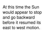 at this time the sun would appear to stop and go backward before it resumed its east to west motion