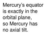 mercury s equator is exactly in the orbital plane so mercury has no axial tilt