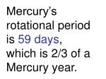 mercury s rotational period is 59 days which is 2 3 of a mercury year