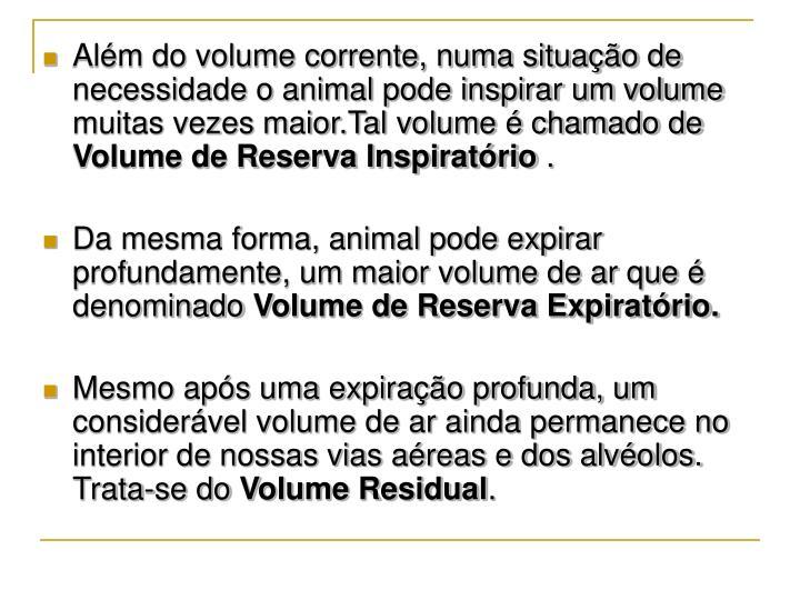Além do volume corrente, numa situação de necessidade o animal pode inspirar um volume muitas vezes maior.Tal volume é chamado de