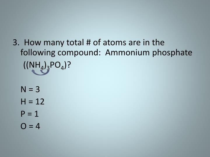 3.  How many total # of atoms are in the following compound:  Ammonium phosphate