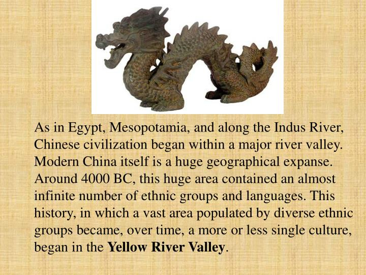 As in Egypt, Mesopotamia, and along the Indus River, Chinese civilization began within a major river valley. Modern China itself is a huge geographical expanse. Around 4000 BC, this huge area contained an almost infinite number of ethnic groups and languages. This history, in which a vast area populated by diverse ethnic groups became, over time, a more or less single culture, began in the