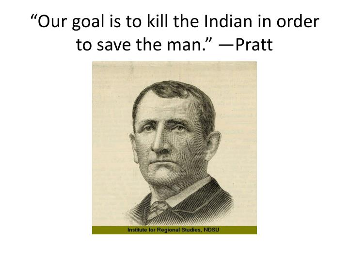 """Our goal is to kill the Indian in order to save the man."" —Pratt"