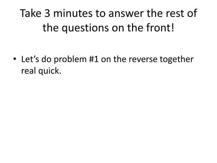 Take 3 minutes to answer the rest of the questions on the front!