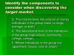 identify the components to consider when discovering the target market1