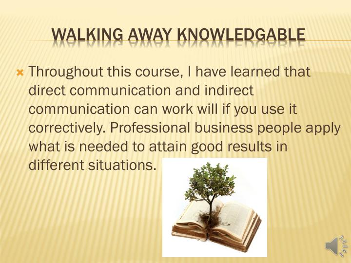 Throughout this course, I have learned that direct communication and indirect communication can work will if you use it correctively. Professional business people apply what is needed to attain good results in different situations.