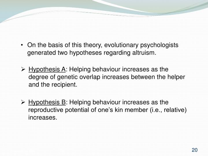 On the basis of this theory, evolutionary psychologists generated two hypotheses regarding altruism.