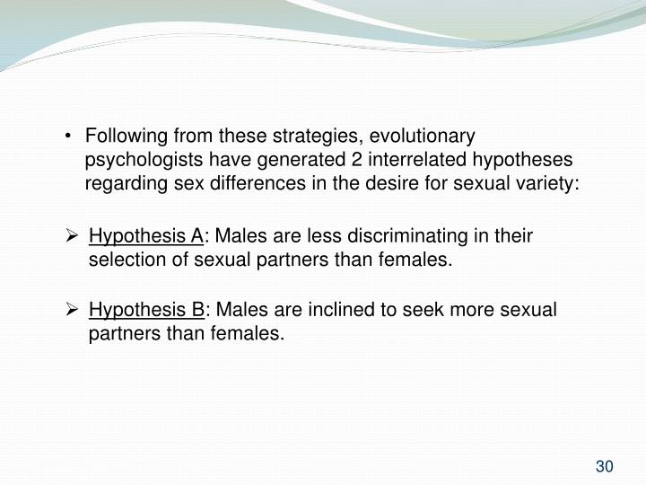 Following from these strategies, evolutionary psychologists have generated 2 interrelated hypotheses regarding sex differences in the desire for sexual variety: