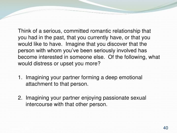 Think of a serious, committed romantic relationship that you had in the past, that you currently have, or that you would like to have.  Imagine that you discover that the person with whom you've been seriously involved has become interested in someone else.  Of the following, what would distress or upset you more?