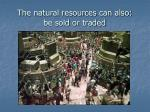 the natural resources can also be sold or traded