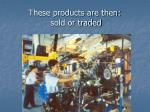 these products are then sold or traded